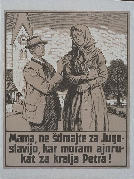 """""""Mama, ne štimajte za Jugoslavijo, kar moram ajnrukat za kralja Petra!"""" (""""Mutter, stimm' nicht für Jugoslawien – sonst muss ich für König Peter einrücken!""""), Plakat.    Dieses Plakat richtete sich bewusst an die katholische Bindung vieler Kärtner SlowenInnen, es sollten spezifisch Frauen angesprochen werden und es wurden sogar zweisprachige Versionen verbreitet."""